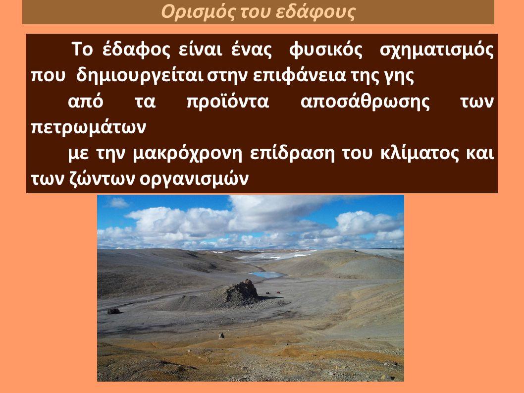 Tο έδαφος είναι ένας φυσικός σχηματισμός που δημιουργείται στην επιφάνεια της γης από τα προϊόντα αποσάθρωσης των πετρωμάτων με την μακρόχρονη επίδραση του κλίματος και των ζώντων οργανισμών Ορισμός του εδάφους