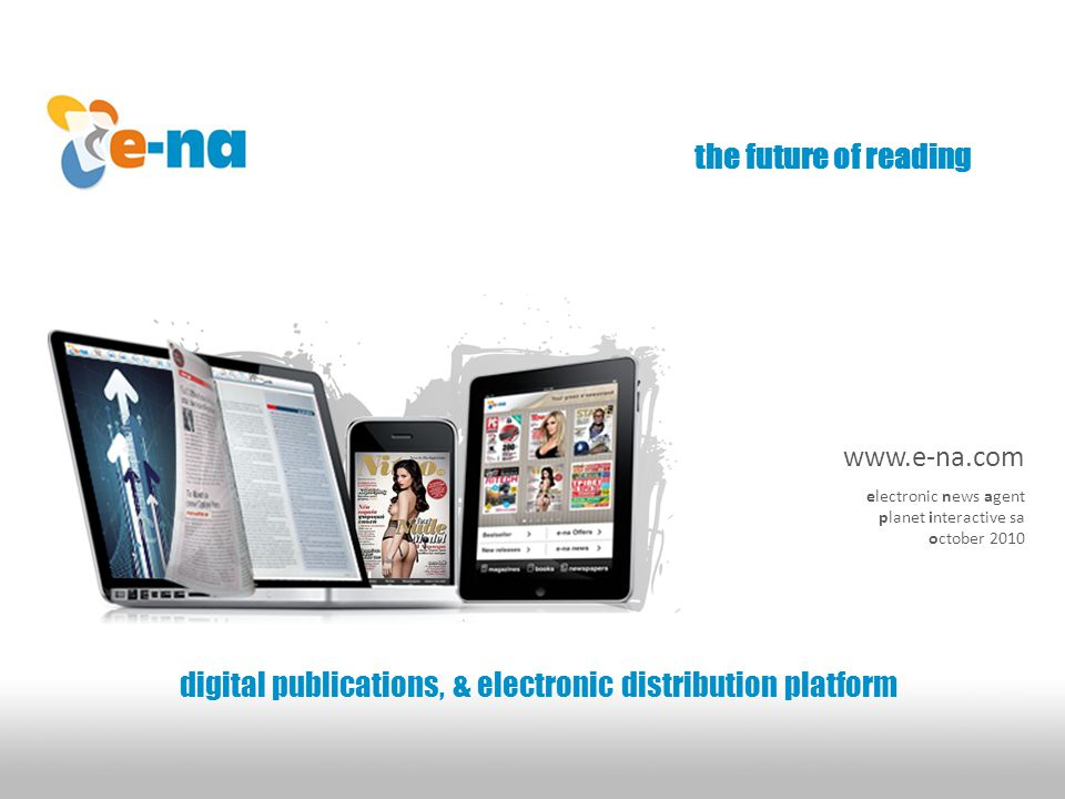 the future of reading digital publications, & electronic distribution platform www.e-na.com electronic news agent planet interactive sa october 2010