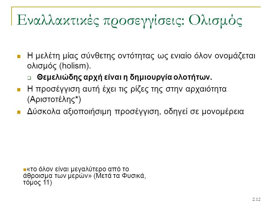 2.12 Εναλλακτικές προσεγγίσεις: Ολισμός Η μελέτη μίας σύνθετης οντότητας ως ενιαίο όλον ονομάζεται ολισμός (holism).  Θεμελιώδης αρχή είναι η δημιουρ