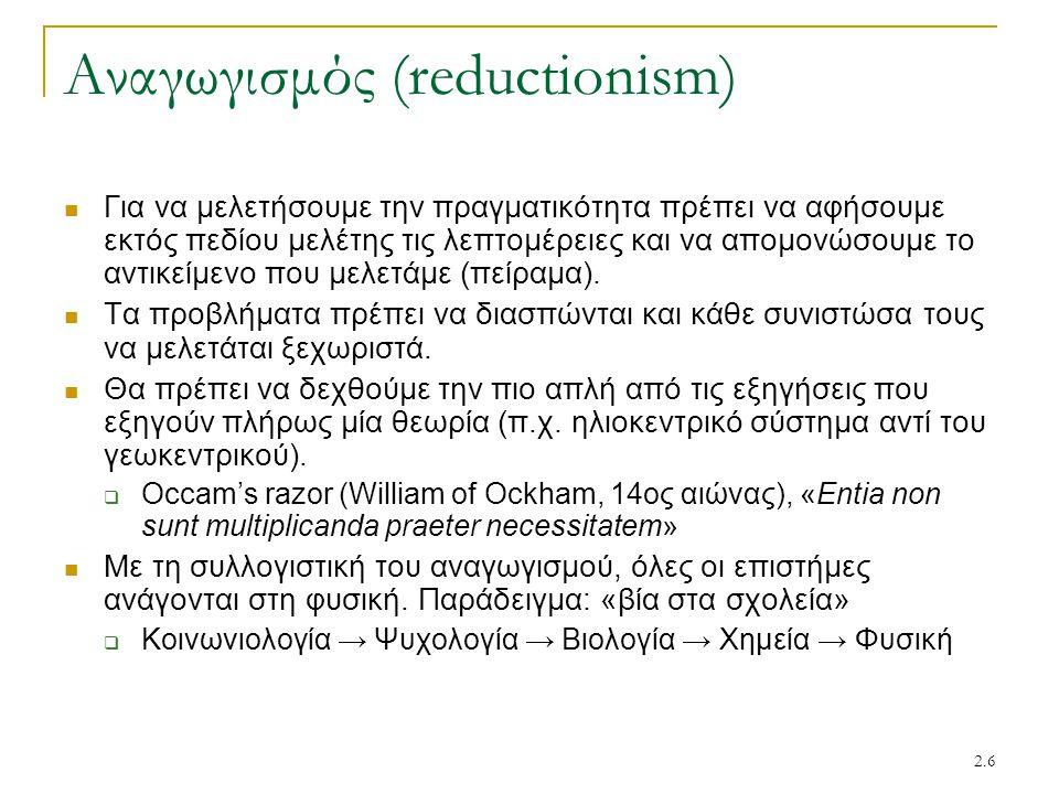 2.6 Αναγωγισμός (reductionism) Για να μελετήσουμε την πραγματικότητα πρέπει να αφήσουμε εκτός πεδίου μελέτης τις λεπτομέρειες και να απομονώσουμε το α