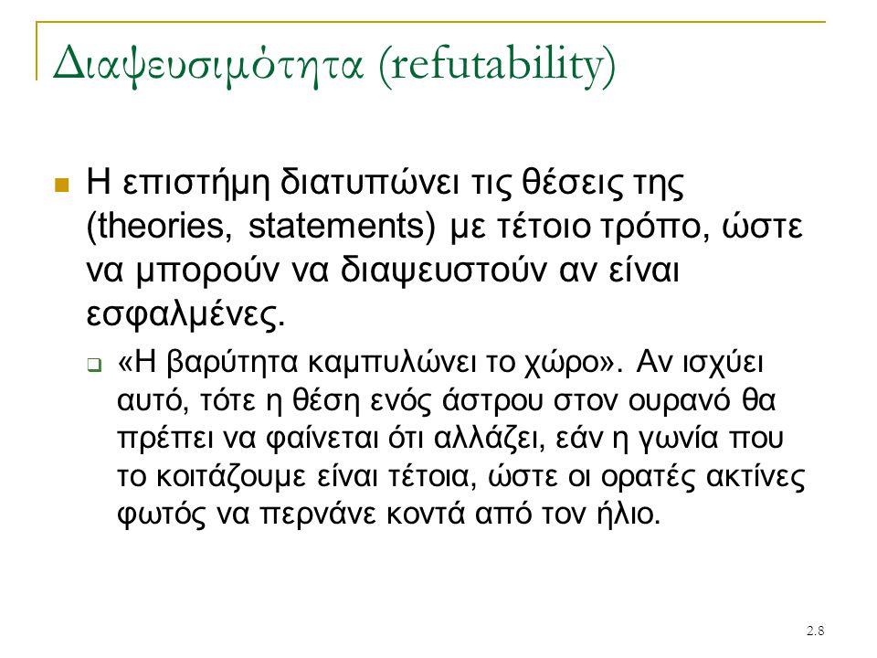 2.8 Διαψευσιμότητα (refutability) Η επιστήμη διατυπώνει τις θέσεις της (theories, statements) με τέτοιο τρόπο, ώστε να μπορούν να διαψευστούν αν είναι