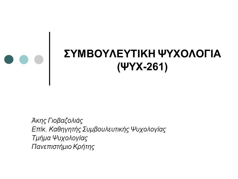 ΣΥΜΒΟΥΛΕΥΤΙΚΗ ΨΥΧΟΛΟΓΙΑ (ΨΥΧ-261) Άκης Γιοβαζολιάς Επίκ.