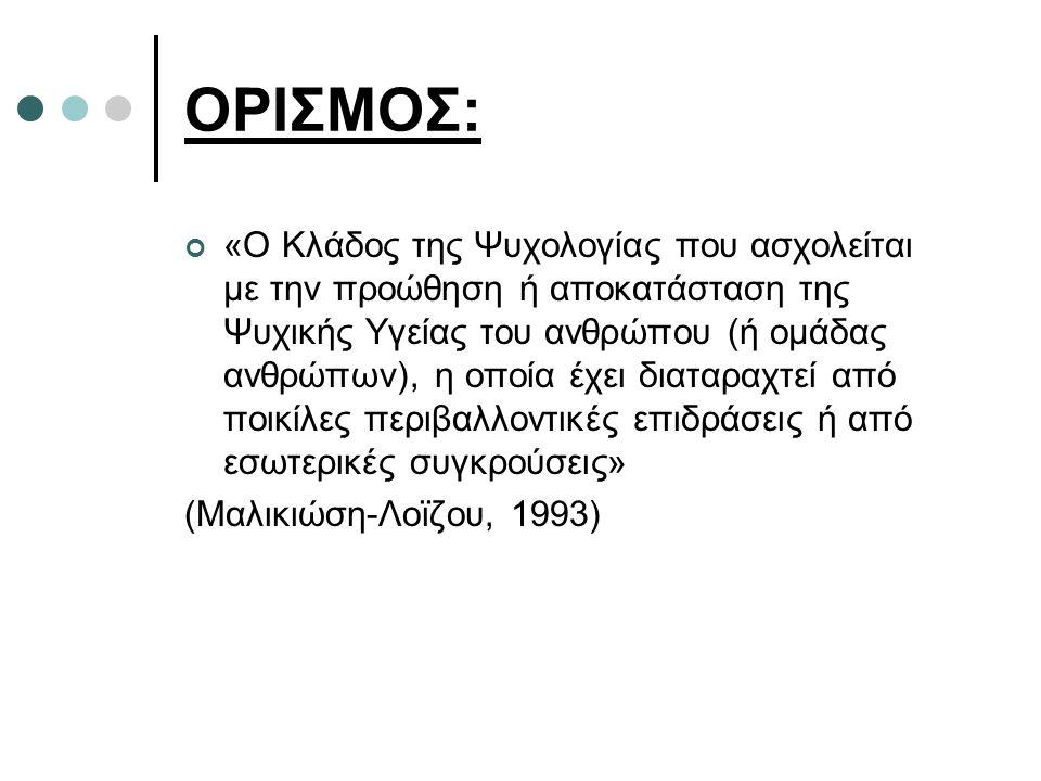 ΟΡΙΣΜΟΣ: «Ο Κλάδος της Ψυχολογίας που ασχολείται με την προώθηση ή αποκατάσταση της Ψυχικής Υγείας του ανθρώπου (ή ομάδας ανθρώπων), η οποία έχει διαταραχτεί από ποικίλες περιβαλλοντικές επιδράσεις ή από εσωτερικές συγκρούσεις» (Μαλικιώση-Λοϊζου, 1993)