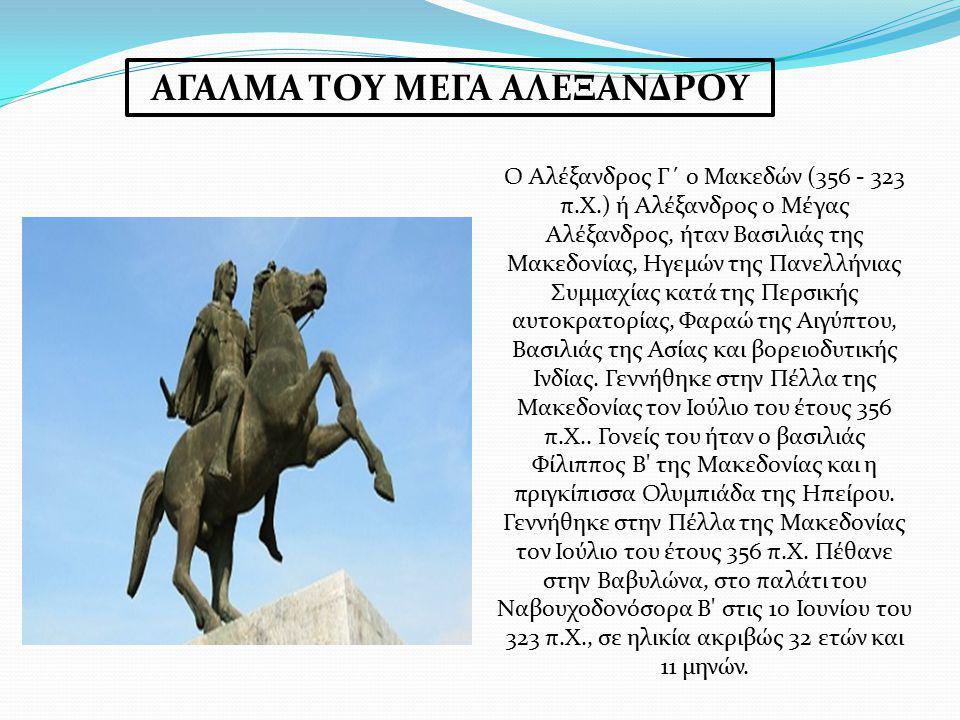 ΑΓΑΛΜΑ ΤΟΥ ΜΕΓΑ ΑΛΕΞΑΝΔΡΟΥ Ο Αλέξανδρος Γ΄ ο Μακεδών (356 - 323 π.Χ.) ή Αλέξανδρος ο Μέγας Αλέξανδρος, ήταν Βασιλιάς της Μακεδονίας, Ηγεμών της Πανελλ