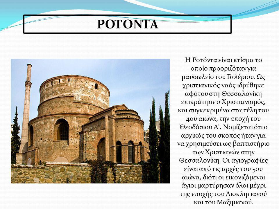 ΡΟΤΟΝΤΑ H Ροτόντα είναι κτίσμα το οποίο προοριζόταν για μαυσωλείο του Γαλέριου. Ως χριστιανικός ναός ιδρύθηκε αφότου στη Θεσσαλονίκη επικράτησε ο Χρισ