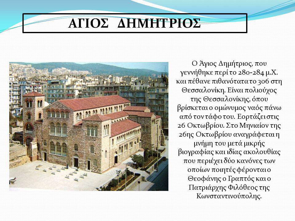 ΑΓΙΟΣ ΔΗΜΗΤΡΙΟΣ Ο Άγιος Δημήτριος, που γεννήθηκε περί το 280-284 μ.Χ. και πέθανε πιθανότατα το 306 στη Θεσσαλονίκη. Είναι πολιούχος της Θεσσαλονίκης,