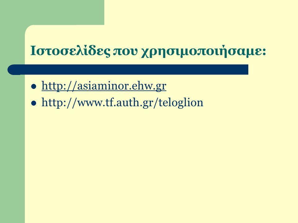 Ιστοσελίδες που χρησιμοποιήσαμε: http://asiaminor.ehw.gr http://www.tf.auth.gr/teloglion