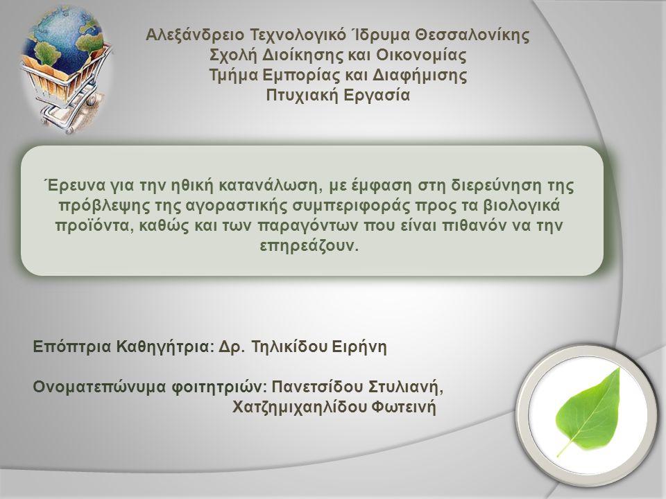 Αλεξάνδρειο Τεχνολογικό Ίδρυμα Θεσσαλονίκης Σχολή Διοίκησης και Οικονομίας Τμήμα Εμπορίας και Διαφήμισης Πτυχιακή Εργασία Έρευνα για την ηθική κατανάλωση, με έμφαση στη διερεύνηση της πρόβλεψης της αγοραστικής συμπεριφοράς προς τα βιολογικά προϊόντα, καθώς και των παραγόντων που είναι πιθανόν να την επηρεάζουν.