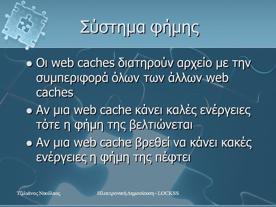 Τζιλιάνος ΝικόλαοςΗλεκτρονική Δημοσίευση - LOCKSS Σύστημα φήμης Οι web caches διατηρούν αρχείο με την συμπεριφορά όλων των άλλων web caches Αν μια web cache κάνει καλές ενέργειες τότε η φήμη της βελτιώνεται Αν μια web cache βρεθεί να κάνει κακές ενέργειες η φήμη της πέφτει Οι web caches διατηρούν αρχείο με την συμπεριφορά όλων των άλλων web caches Αν μια web cache κάνει καλές ενέργειες τότε η φήμη της βελτιώνεται Αν μια web cache βρεθεί να κάνει κακές ενέργειες η φήμη της πέφτει