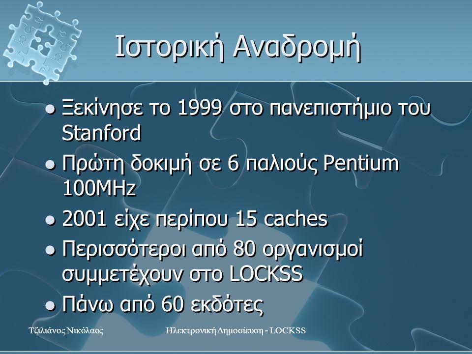 Τζιλιάνος ΝικόλαοςΗλεκτρονική Δημοσίευση - LOCKSS Ιστορική Αναδρομή Ξεκίνησε το 1999 στο πανεπιστήμιο του Stanford Πρώτη δοκιμή σε 6 παλιούς Pentium 100MHz 2001 είχε περίπου 15 caches Περισσότεροι από 80 οργανισμοί συμμετέχουν στο LOCKSS Πάνω από 60 εκδότες Ξεκίνησε το 1999 στο πανεπιστήμιο του Stanford Πρώτη δοκιμή σε 6 παλιούς Pentium 100MHz 2001 είχε περίπου 15 caches Περισσότεροι από 80 οργανισμοί συμμετέχουν στο LOCKSS Πάνω από 60 εκδότες