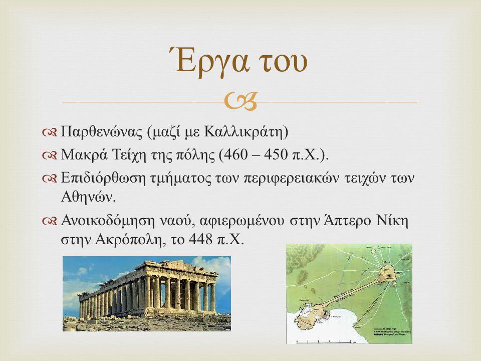   Παρθενώνας ( μαζί με Καλλικράτη )  Μακρά Τείχη της πόλης (460 – 450 π. Χ.).  Επιδιόρθωση τμήματος των περιφερειακών τειχών των Αθηνών.  Ανοικοδ