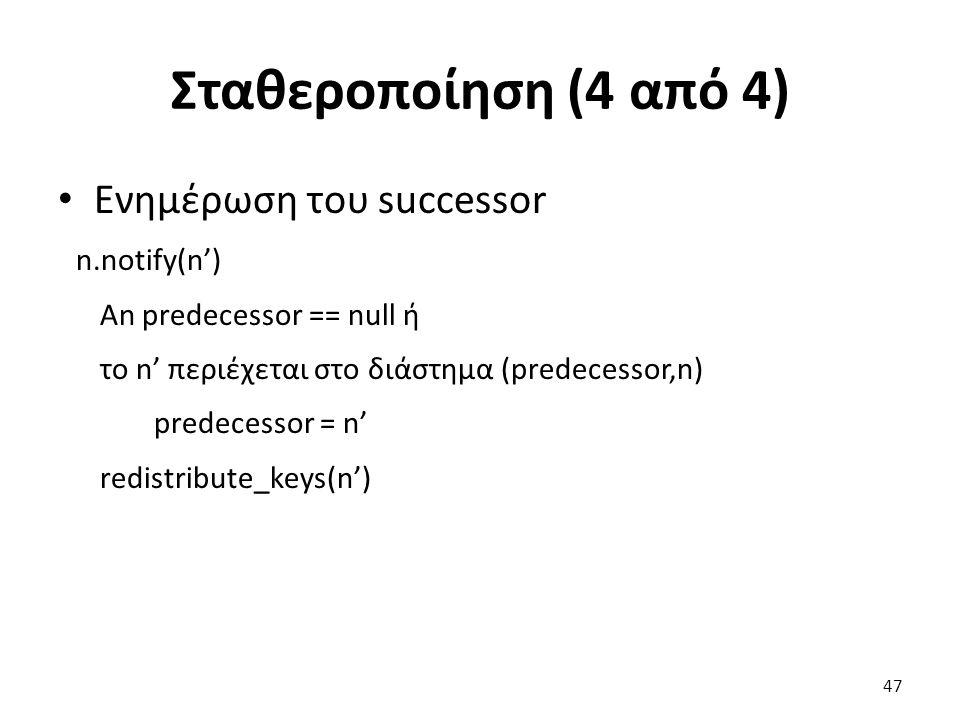 Σταθεροποίηση (4 από 4) Ενημέρωση του successor n.notify(n') An predecessor == null ή το n' περιέχεται στο διάστημα (predecessor,n) predecessor = n' r