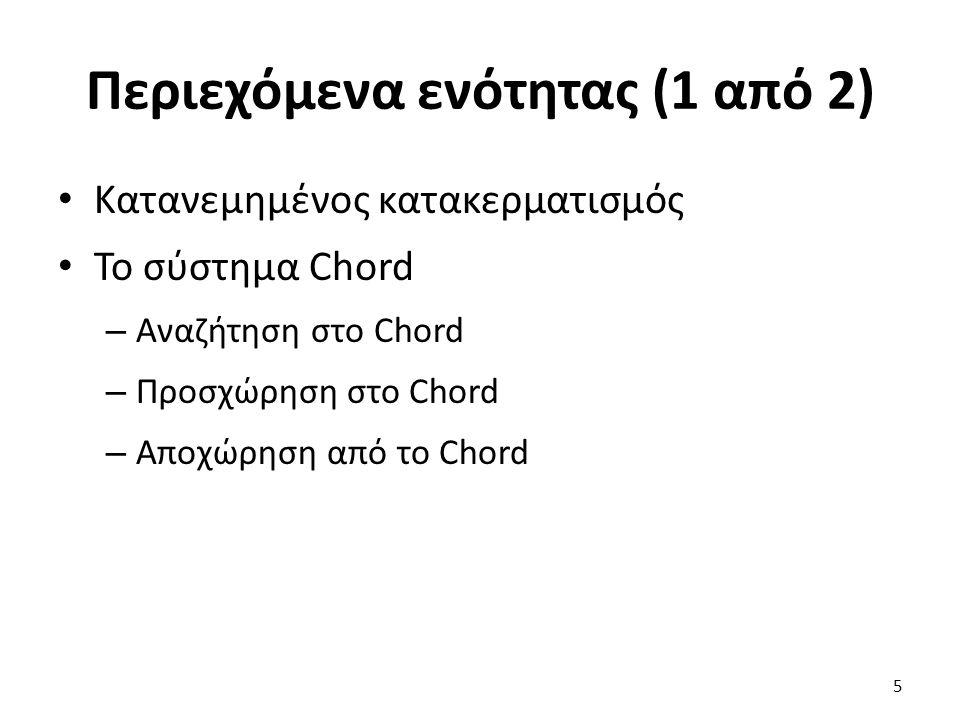 Περιεχόμενα ενότητας (1 από 2) Κατανεμημένος κατακερματισμός Το σύστημα Chord – Αναζήτηση στο Chord – Προσχώρηση στο Chord – Αποχώρηση από το Chord 5