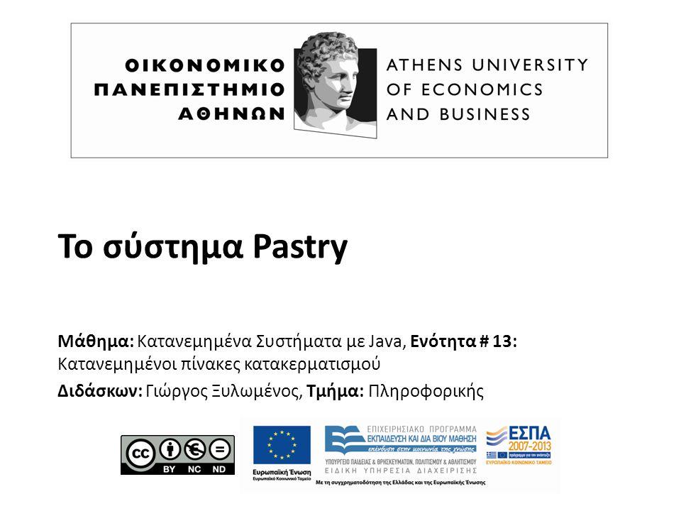 Το σύστημα Pastry Μάθημα: Κατανεμημένα Συστήματα με Java, Ενότητα # 13: Κατανεμημένοι πίνακες κατακερματισμού Διδάσκων: Γιώργος Ξυλωμένος, Τμήμα: Πληρ