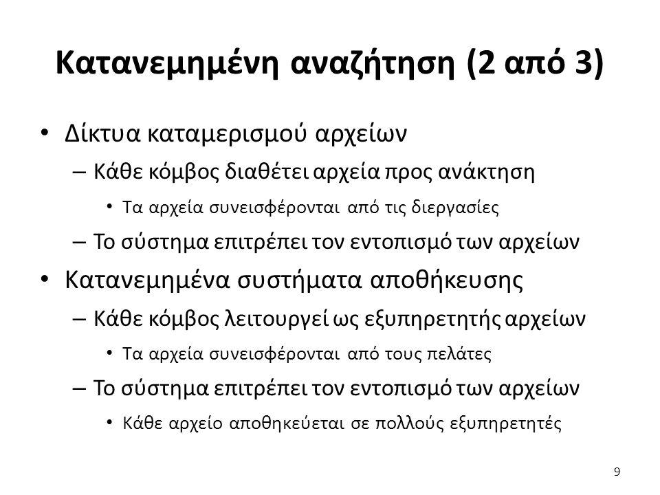 Κατανεμημένη αναζήτηση (3 από 3) Γενικό πρόβλημα στα συστήματα ομοτίμων – Έστω ένα κλειδί k Παράδειγμα 1: το όνομα ενός αρχείου Παράδειγμα 2: όνομα και αριθμός ομάδας αρχείου – Ποια διεργασία διαθέτει τα στοιχεία για το k; Παράδειγμα 1: ποιες διεργασίες γνωρίζουν που βρίσκεται; Παράδειγμα 2: ποιες διεργασίες αποθηκεύουν το αρχείο; – Πώς μπορούμε να έχουμε αποδοτική αναζήτηση; 10