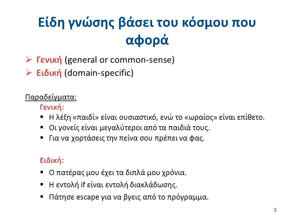 3 Είδη γνώσης βάσει του κόσμου που αφορά  Γενική (general or common-sense)  Ειδική (domain-specific) Παραδείγματα: Γενική:  Η λέξη «παιδί» είναι ου