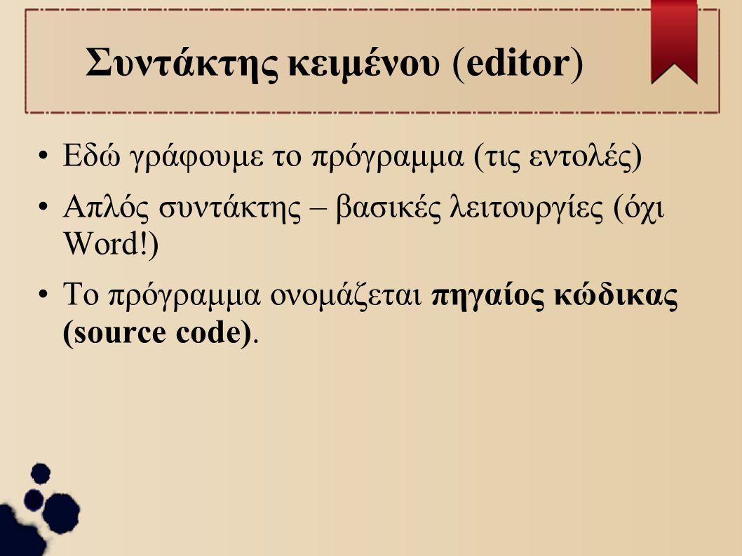 Συντάκτης κειμένου (editor) Εδώ γράφουμε το πρόγραμμα (τις εντολές) Απλός συντάκτης – βασικές λειτουργίες (όχι Word!) Το πρόγραμμα ονομάζεται πηγαίος
