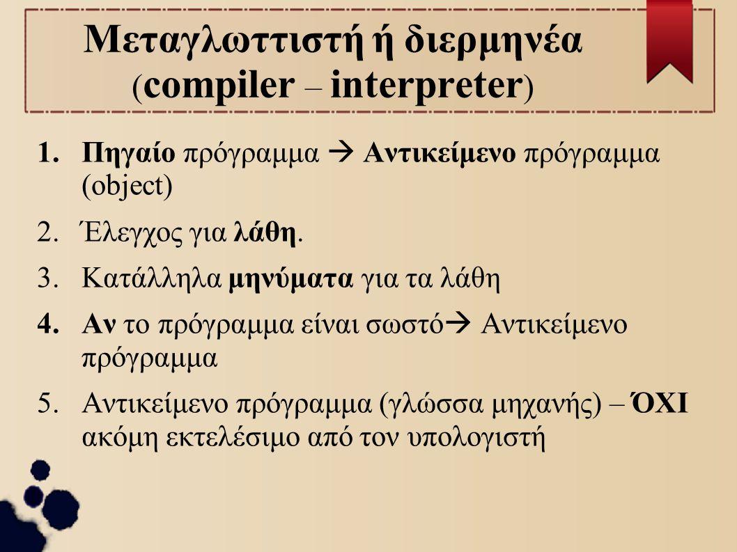 Μεταγλωττιστή ή διερμηνέα ( compiler – interpreter ) 1.Πηγαίο πρόγραμμα  Αντικείμενο πρόγραμμα (object) 2.Έλεγχος για λάθη. 3.Κατάλληλα μηνύματα για