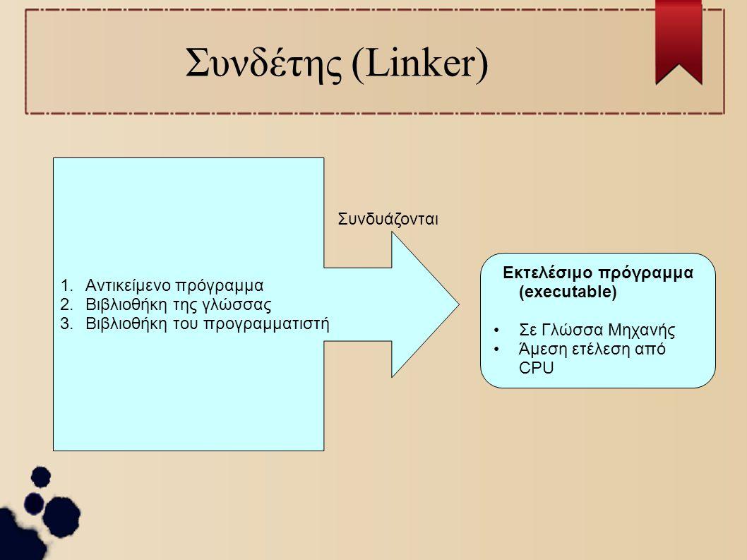 Συνδέτης (Linker) 1.Αντικείμενο πρόγραμμα 2.Βιβλιοθήκη της γλώσσας 3.Βιβλιοθήκη του προγραμματιστή Συνδυάζονται Εκτελέσιμο πρόγραμμα (executable) Σε Γ