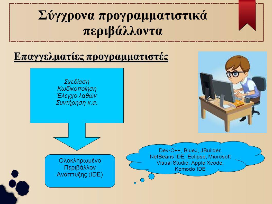 Σύγχρονα προγραμματιστικά περιβάλλοντα Επαγγελματίες προγραμματιστές Σχεδίαση Κωδικοποίηση Έλεγχο λαθών Συντήρηση κ.α. Ολοκληρωμένο Περιβάλλον Ανάπτυξ