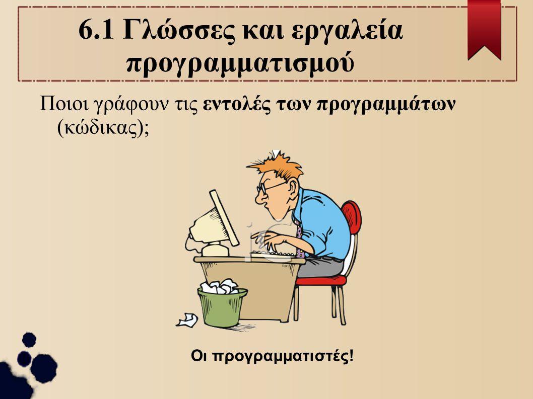 6.1 Γλώσσες και εργαλεία προγραμματισμού Ποιοι γράφουν τις εντολές των προγραμμάτων (κώδικας); Οι προγραμματιστές!