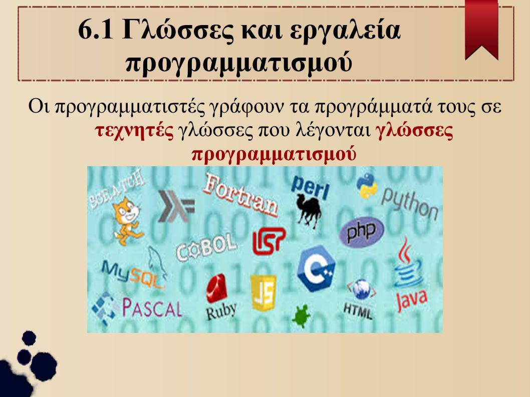 6.1 Γλώσσες και εργαλεία προγραμματισμού Οι προγραμματιστές γράφουν τα προγράμματά τους σε τεχνητές γλώσσες που λέγονται γλώσσες προγραμματισμού