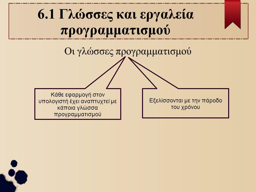 6.1 Η Γλώσσα μηχανής Αλφάβητο : 0 και 1 (δυαδικά ψηφία) Τα προγράμματα σε γλώσσα μηχανής απευθύνονται σε συγκεκριμένο υλικό (επεξεργαστή) Άριστη γνώση του υλικού του υπολογιστή Κάθε τύπος υπολογιστή (με διαφορετικό επεξεργαστή) έχει τη δική του γλώσσα μηχανής