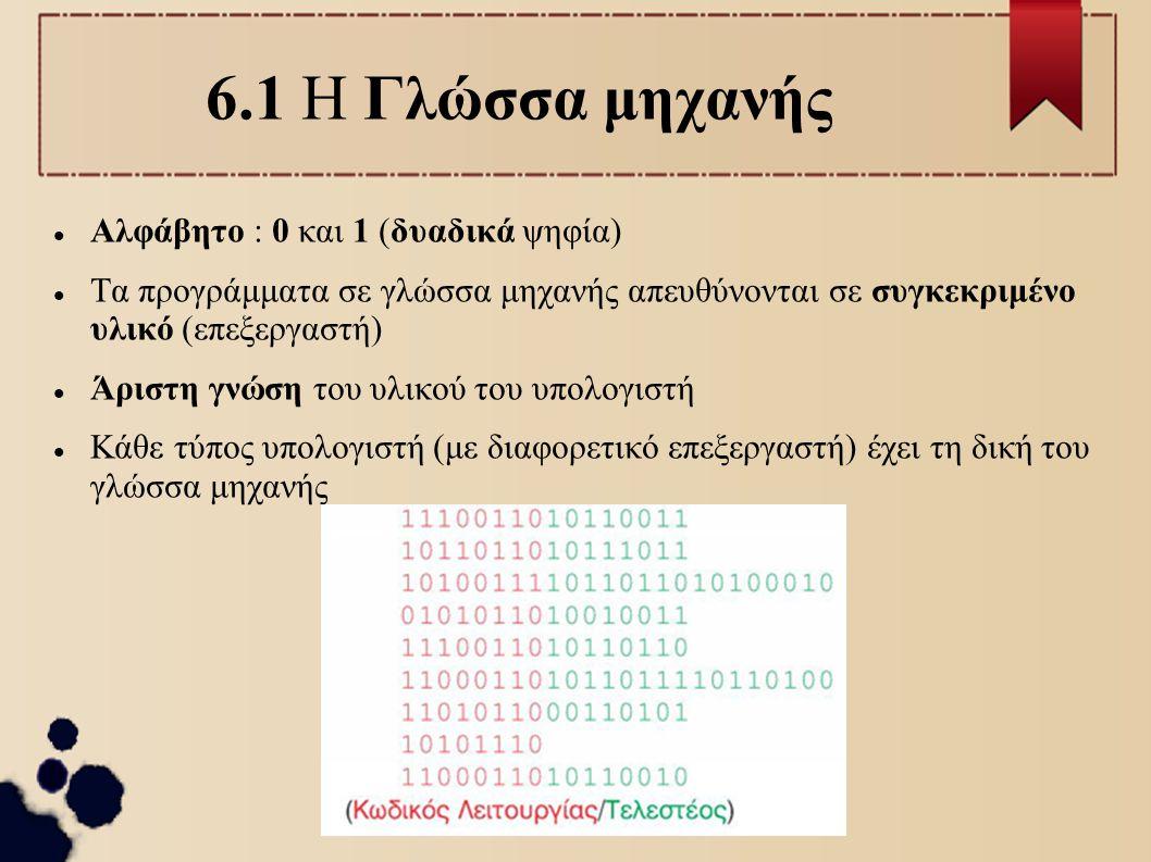 6.1 Η Γλώσσα μηχανής Αλφάβητο : 0 και 1 (δυαδικά ψηφία) Τα προγράμματα σε γλώσσα μηχανής απευθύνονται σε συγκεκριμένο υλικό (επεξεργαστή) Άριστη γνώση
