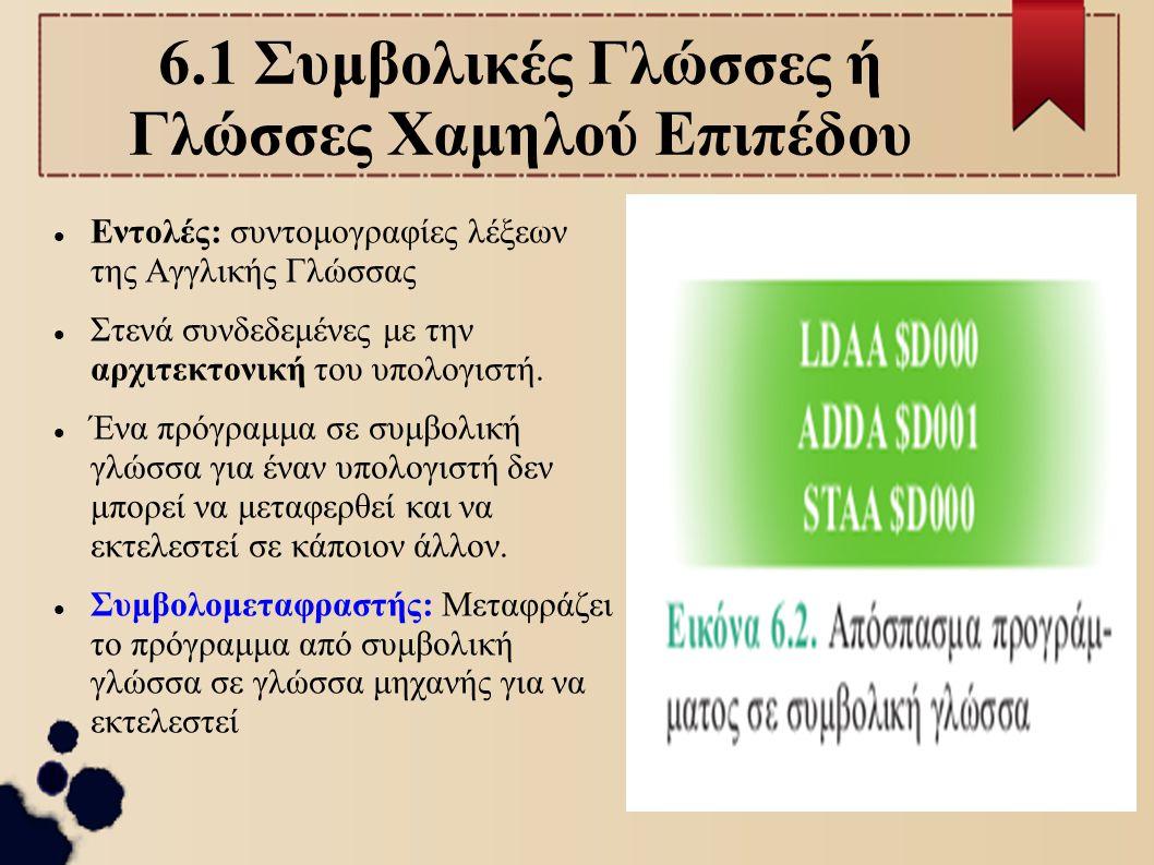 6.1 Συμβολικές Γλώσσες ή Γλώσσες Χαμηλού Επιπέδου Εντολές: συντομογραφίες λέξεων της Αγγλικής Γλώσσας Στενά συνδεδεμένες με την αρχιτεκτονική του υπολ