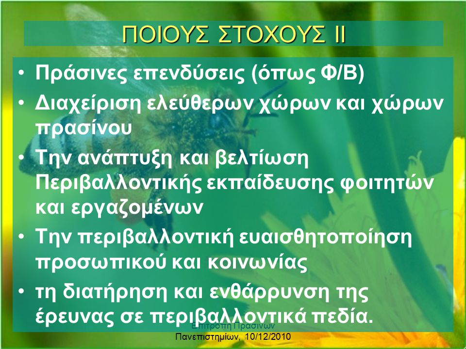 Επιτροπή Πράσινων Πανεπιστημίων, 10/12/2010 ΠΟΙΟΥΣ ΣΤΟΧΟΥΣ ΙΙ Πράσινες επενδύσεις (όπως Φ/Β) Διαχείριση ελεύθερων χώρων και χώρων πρασίνου Την ανάπτυξη και βελτίωση Περιβαλλοντικής εκπαίδευσης φοιτητών και εργαζομένων Την περιβαλλοντική ευαισθητοποίηση προσωπικού και κοινωνίας τη διατήρηση και ενθάρρυνση της έρευνας σε περιβαλλοντικά πεδία.