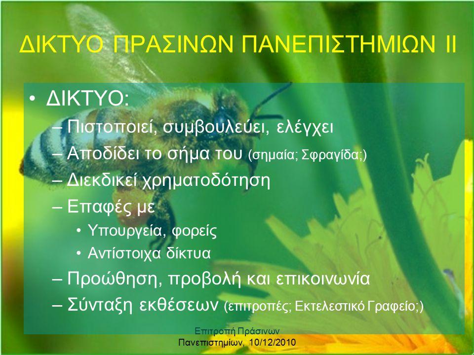 Επιτροπή Πράσινων Πανεπιστημίων, 10/12/2010 ΔΙΚΤΥΟ ΠΡΑΣΙΝΩΝ ΠΑΝΕΠΙΣΤΗΜΙΩΝ ΙΙ ΔΙΚΤΥΟ: –Πιστοποιεί, συμβουλεύει, ελέγχει –Αποδίδει το σήμα του (σημαία; Σφραγίδα;) –Διεκδικεί χρηματοδότηση –Επαφές με Υπουργεία, φορείς Αντίστοιχα δίκτυα –Προώθηση, προβολή και επικοινωνία –Σύνταξη εκθέσεων (επιτροπές; Εκτελεστικό Γραφείο;)