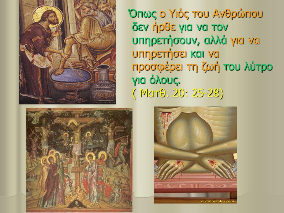 Όπως ο Υιός του Ανθρώπου δεν ήρθε για να τον υπηρετήσουν, αλλά για να υπηρετήσει και να προσφέρει τη ζωή του λύτρο για όλους. ( Ματθ. 20: 25-28) Όπως