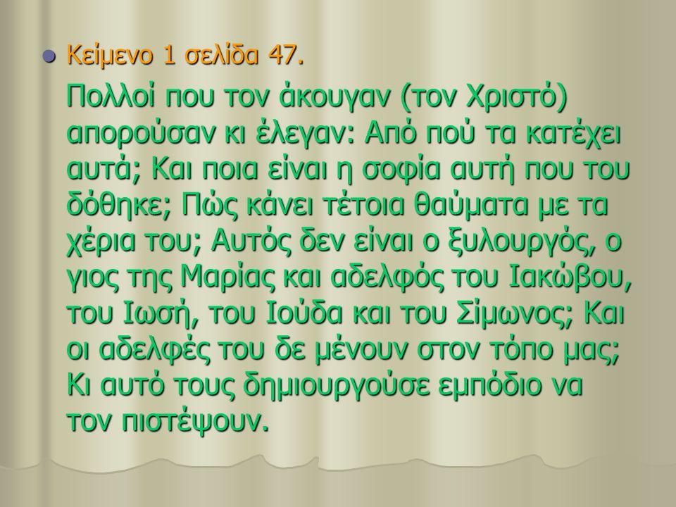 Κείμενο 1 σελίδα 47. Κείμενο 1 σελίδα 47. Πολλοί που τον άκουγαν (τον Χριστό) απορούσαν κι έλεγαν: Από πού τα κατέχει αυτά; Και ποια είναι η σοφία αυτ