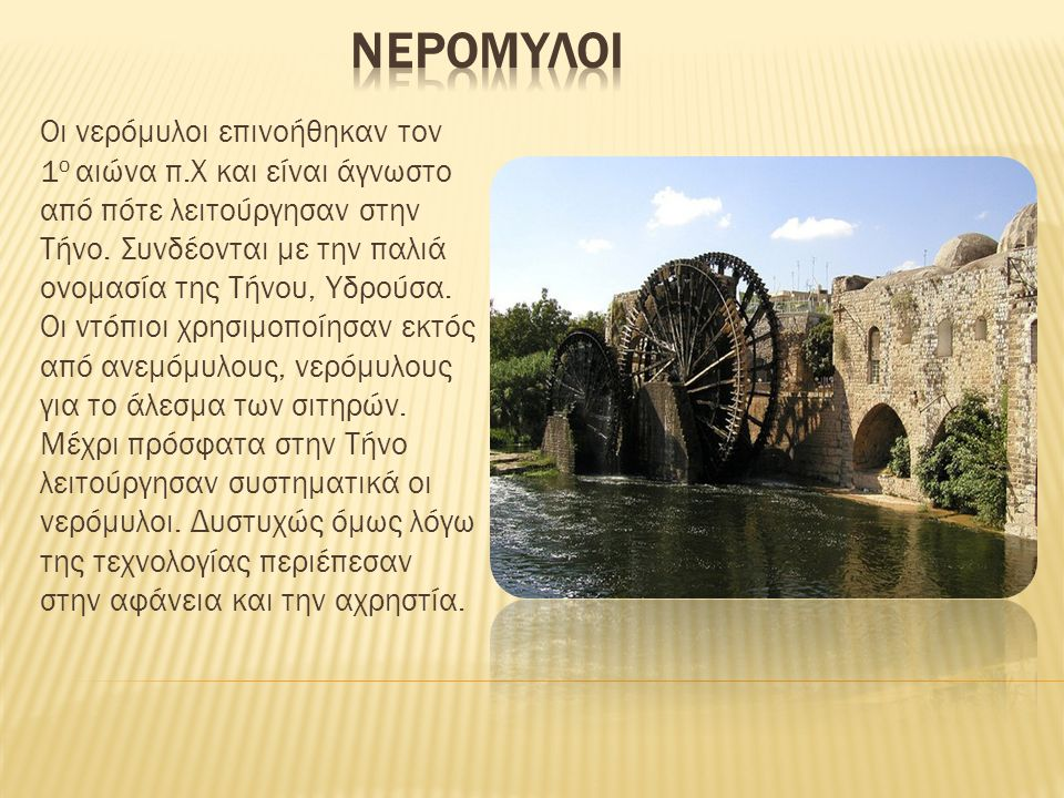 Οι νερόμυλοι επινοήθηκαν τον 1 ο αιώνα π.Χ και είναι άγνωστο από πότε λειτούργησαν στην Τήνο.