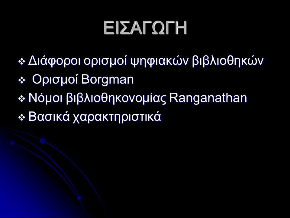 ΕΙΣΑΓΩΓΗ  Διάφοροι ορισμοί ψηφιακών βιβλιοθηκών  Ορισμοί Borgman  Νόμοι βιβλιοθηκονομίας Ranganathan  Βασικά χαρακτηριστικά