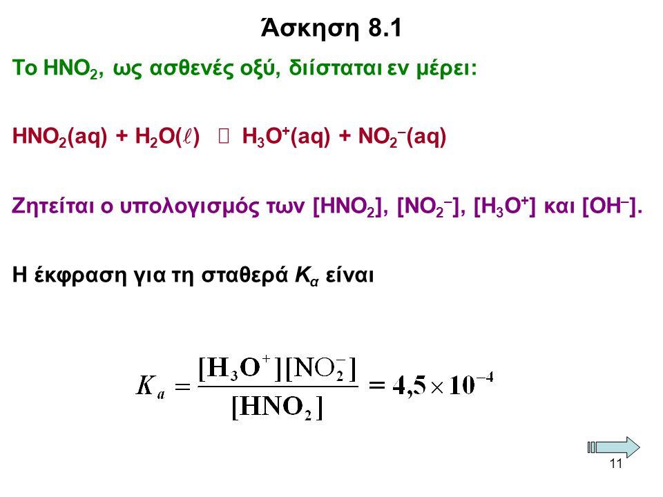 11 Το ΗΝΟ 2, ως ασθενές οξύ, διίσταται εν μέρει: ΗΝΟ 2 (aq) + Η 2 Ο( )  Η 3 Ο + (aq) + ΝΟ 2 – (aq) Ζητείται ο υπολογισμός των [ΗΝΟ 2 ], [ΝΟ 2 – ], [Η 3 Ο + ] και [ΟΗ – ].