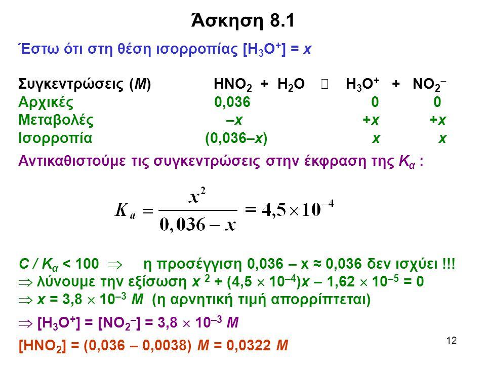12 Έστω ότι στη θέση ισορροπίας [Η 3 Ο + ] = x Συγκεντρώσεις (Μ) HΝΟ 2 + Η 2 Ο  H 3 O + + ΝO 2  Αρχικές 0,036 0 0 Μεταβολές –x +x +x Ισορροπία (0,036–x) x x Αντικαθιστούμε τις συγκεντρώσεις στην έκφραση της Κ α : C / Κ α < 100  η προσέγγιση 0,036 – x ≈ 0,036 δεν ισχύει !!.