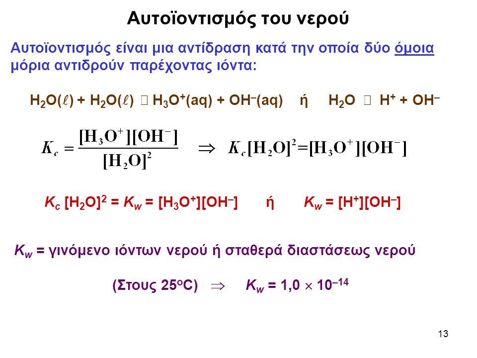 13 Αυτοϊοντισμός του νερού Αυτοϊοντισμός είναι μια αντίδραση κατά την οποία δύο όμοια μόρια αντιδρούν παρέχοντας ιόντα: Η 2 Ο( ) + Η 2 Ο( )  Η 3 Ο + (aq) + ΟΗ – (aq) ή Η 2 Ο  Η + + ΟΗ – Κ w = γινόμενο ιόντων νερού ή σταθερά διαστάσεως νερού (Στους 25 ο C)  Κ w = 1,0  10 –14 Κ c [Η 2 Ο] 2 = Κ w = [Η 3 Ο + ][ΟΗ – ] ή Κ w = [Η + ][ΟΗ – ]