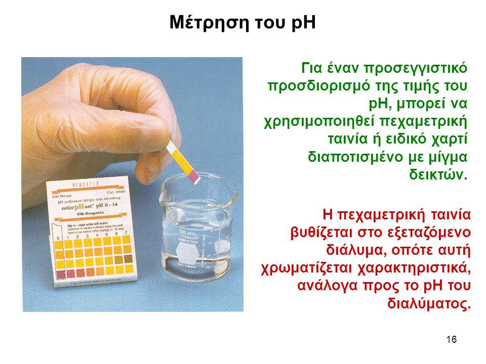 16 Μέτρηση του pH Για έναν προσεγγιστικό προσδιορισμό της τιμής του pH, μπορεί να χρησιμοποιηθεί πεχαμετρική ταινία ή ειδικό χαρτί διαποτισμένο με μίγμα δεικτών.