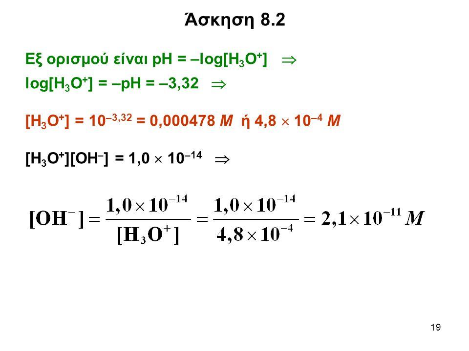 19 Εξ ορισμού είναι pH = –log[Η 3 Ο + ]  log[Η 3 Ο + ] = –pH = –3,32  [Η 3 Ο + ] = 10 –3,32 = 0,000478 Μ ή 4,8  10 –4 Μ [Η 3 O + ][ΟΗ – ] = 1,0  10 –14  Άσκηση 8.2
