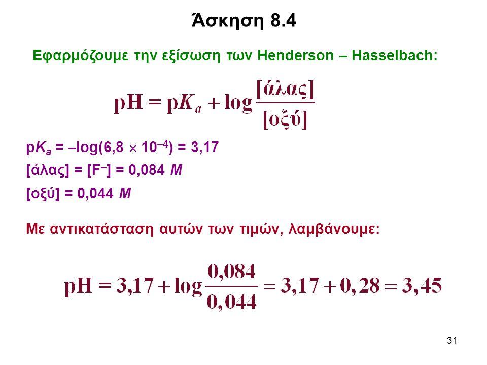 31 Άσκηση 8.4 Εφαρμόζουμε την εξίσωση των Henderson – Hasselbach: pK a = –log(6,8  10 –4 ) = 3,17 [άλας] = [F – ] = 0,084 Μ [οξύ] = 0,044 Μ Με αντικα