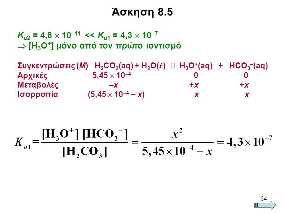34 Άσκηση 8.5 Κ α2 = 4,8  10 –11 << Κ α1 = 4,3  10 –7  [H 3 O + ] μόνο από τον πρώτο ιοντισμό Συγκεντρώσεις (Μ) Η 2 CO 3 (aq) + H 2 O( )  H 3 O + (aq) + HCO 3 – (aq) Αρχικές 5,45  10 –4 0 0 Μεταβολές –x +x +x Ισορροπία (5,45  10 –4 – x) x x
