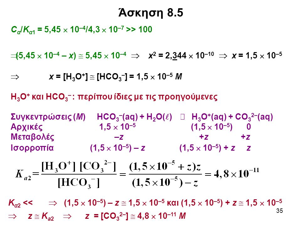 35 Άσκηση 8.5 C α /Κ α1 = 5,45  10 –4 /4,3  10 –7 >> 100  (5,45  10 –4 – x)  5,45  10 –4  x 2 = 2,344  10 –10  x = 1,5  10 –5  x = [Η 3 Ο + ]  [ΗCO 3 – ] = 1,5  10 –5 M Η 3 Ο + και ΗCO 3 – : περίπου ίδιες με τις προηγούμενες Συγκεντρώσεις (Μ) ΗCO 3 – (aq) + H 2 O( )  H 3 O + (aq) + CO 3 2– (aq) Αρχικές 1,5  10 –5 (1,5  10 –5 ) 0 Μεταβολές –z +z +z Ισορροπία (1,5  10 –5 ) – z (1,5  10 –5 ) + z z Κ α2 <<  (1,5  10 –5 ) – z  1,5  10 –5 και (1,5  10 –5 ) + z  1,5  10 –5  z  K a2  z = [CO 3 2– ]  4,8  10 –11 M