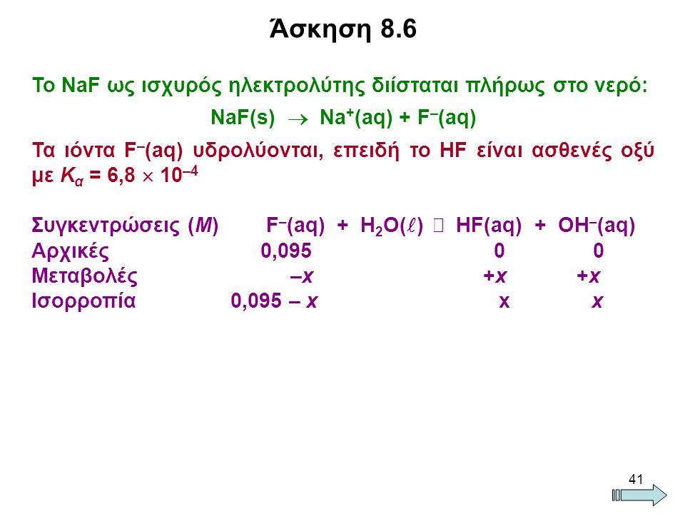 41 Το NaF ως ισχυρός ηλεκτρολύτης διίσταται πλήρως στο νερό: NaF(s)  Na + (aq) + F – (aq) Τα ιόντα F – (aq) υδρολύονται, επειδή το ΗF είναι ασθενές οξύ με Κ α = 6,8  10 –4 Συγκεντρώσεις (Μ) F – (aq) + Η 2 Ο( )  HF(aq) + OH – (aq) Αρχικές 0,095 0 0 Μεταβολές –x +x +x Ισορροπία 0,095 – x x x Άσκηση 8.6