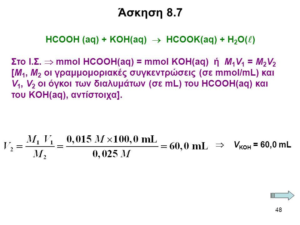 48 ΗCΟΟΗ (aq) + KOH(aq)  HCOOK(aq) + H 2 O( ) Στο Ι.Σ.  mmol HCOOH(aq) = mmol KOH(aq) ή M 1 V 1 = M 2 V 2 [Μ 1, Μ 2 οι γραμμομοριακές συγκεντρώσεις