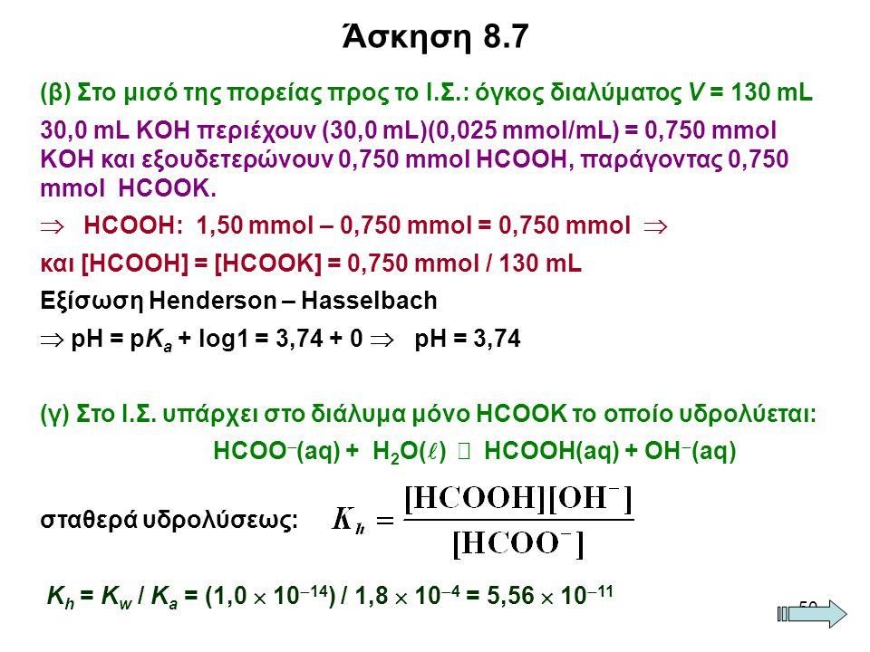 50 (β) Στο μισό της πορείας προς το Ι.Σ.: όγκος διαλύματος V = 130 mL 30,0 mL ΚOH περιέχουν (30,0 mL)(0,025 mmol/mL) = 0,750 mmol KOH και εξουδετερώνουν 0,750 mmol HCOOH, παράγοντας 0,750 mmol HCOOK.