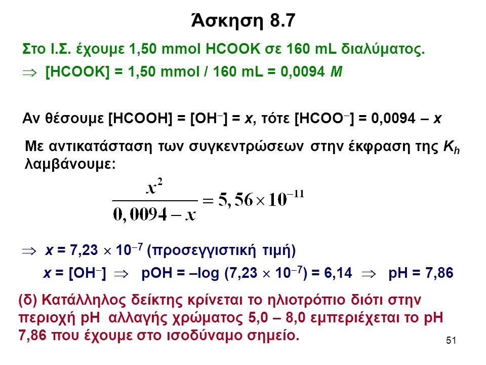 51 Στο Ι.Σ. έχουμε 1,50 mmol HCOOK σε 160 mL διαλύματος.  [HCOOK] = 1,50 mmol / 160 mL = 0,0094 M Αν θέσουμε [HCOOH] = [OH  ] = x, τότε [ΗCΟΟ  ] =