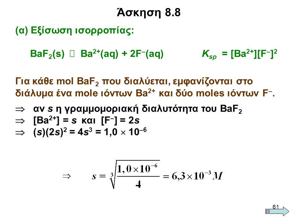 61 (α) Εξίσωση ισορροπίας: BaF 2 (s)  Ba 2+ (aq) + 2F – (aq) K sp = [Ba 2+ ][F – ] 2 Για κάθε mol BaF 2 που διαλύεται, εμφανίζονται στο διάλυμα ένα mole ιόντων Ba 2+ και δύο moles ιόντων F –.