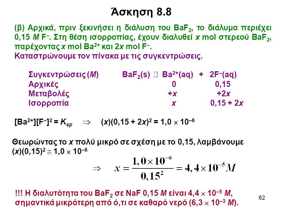 62 (β) Αρχικά, πριν ξεκινήσει η διάλυση του BaF 2, το διάλυμα περιέχει 0,15 Μ F –. Στη θέση ισορροπίας, έχουν διαλυθεί x mol στερεού BaF 2, παρέχοντας