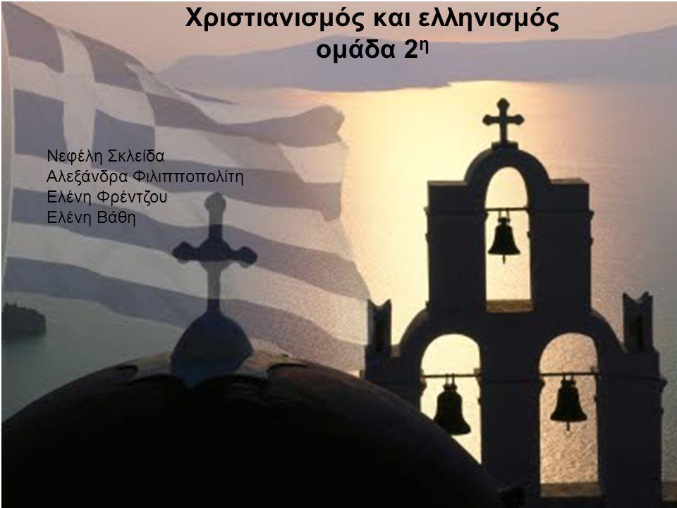 Χριστιανισμός και ελληνισμός ομάδα 2 η Νεφέλη Σκλείδα Αλεξάνδρα Φιλιπποπολίτη Ελένη Φρέντζου Ελένη Βάθη